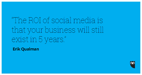 The ROI of social media is that your business will still exist in five years